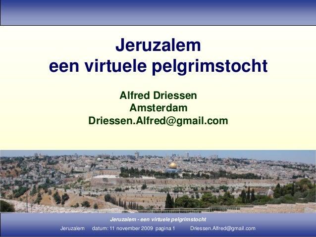 Jeruzalem - een virtuele pelgrimstocht Jeruzalem datum: 11 november 2009 pagina 1 Driessen.Alfred@gmail.com Jeruzalem een ...