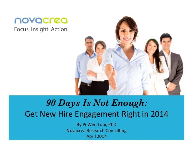 90 Days Is Not Enough: Get	   New	   Hire	   Engagement	   Right	   in	   2014	   	    By	   Pi	   Wen	   Looi,	   PhD	   ...