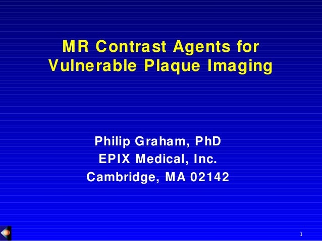 1 MR Contrast Agents for Vulnerable Plaque Imaging Philip Graham, PhD EPIX Medical, Inc. Cambridge, MA 02142