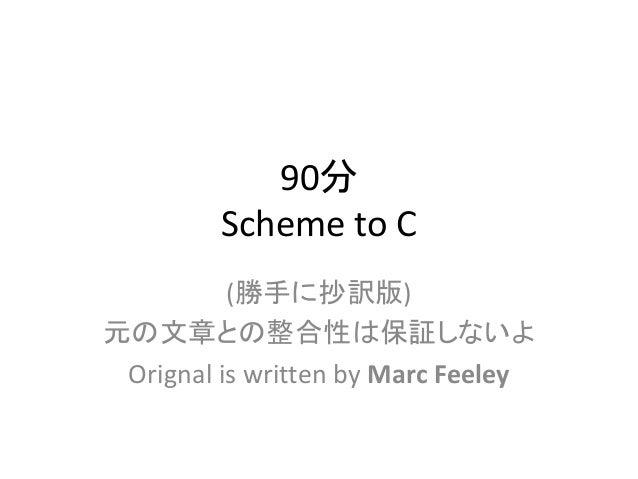 90分 Scheme to C (勝手に抄訳版) 元の文章との整合性は保証しないよ Orignal is written by Marc Feeley