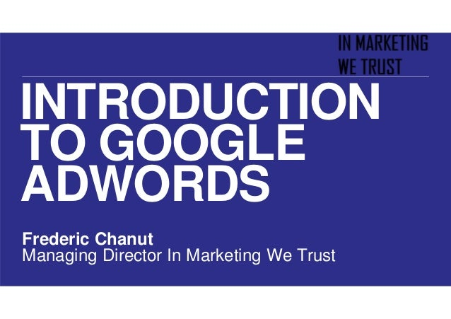 INTRODUCTION TO GOOGLE ADWORDS Frederic Chanut Managing Director In Marketing We Trust