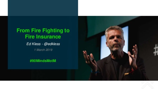 From Fire Fighting to Fire Insurance Ed Kless - @edkless 1 March 2019 #90MindsMotM