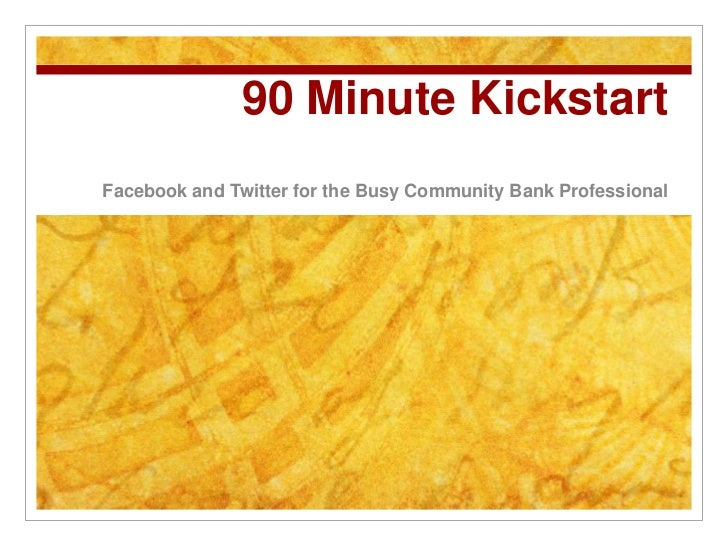 90 Minute Kickstart<br />Facebook and Twitter for the Busy Community Bank Professional<br />
