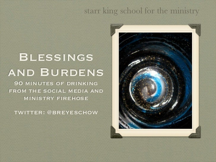 starr king school for the ministry Blessingsand Burdens 90 minutes of drinkingfrom the social media and   ministry firehose...