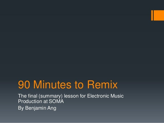 90 Minutes to Remix  The final (summary) lesson for Electronic Music Production at SOMA  By Benjamin Ang