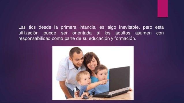 Las tics desde la primera infancia, es algo inevitable, pero esta utilización puede ser orientada si los adultos asumen co...