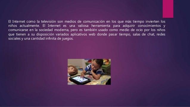 El Internet como la televisión son medios de comunicación en los que más tiempo invierten los niños actualmente. El Intern...