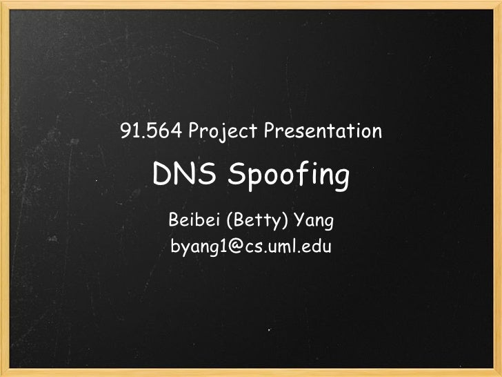 91.564 Project Presentation   DNS Spoofing    Beibei (Betty) Yang    byang1@cs.uml.edu