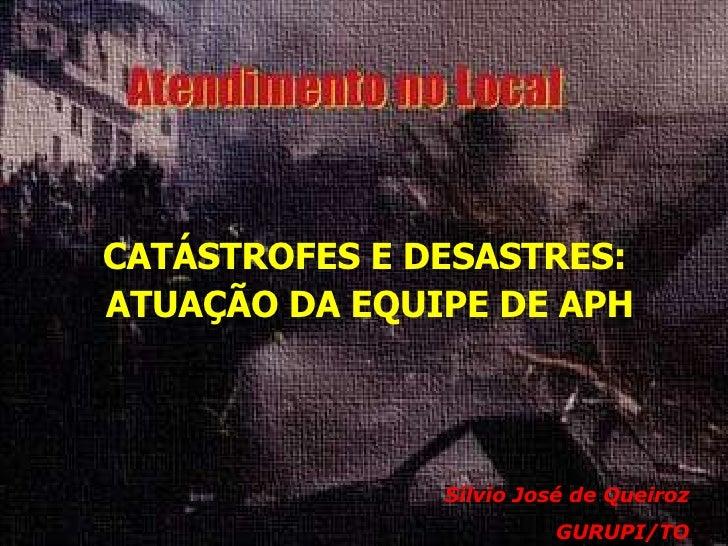 <ul><li>CATÁSTROFES E DESASTRES:  </li></ul><ul><li>ATUAÇÃO DA EQUIPE DE APH </li></ul>Sílvio José de Queiroz GURUPI/TO