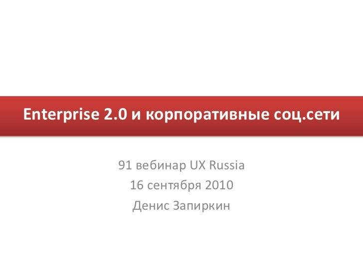 Enterprise 2.0 и корпоративные соц.сети           91 вебинар UX Russia             16 сентября 2010             Денис Запи...
