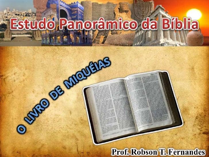 Estudo Panorâmico da Bíblia<br />O  LIVRO  DE  MIQUÉIAS<br />Prof. Robson T. Fernandes<br />