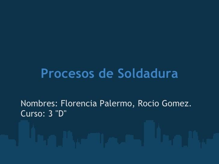 """Procesos de Soldadura Nombres: Florencia Palermo, Rocio Gomez. Curso: 3 """"D"""""""
