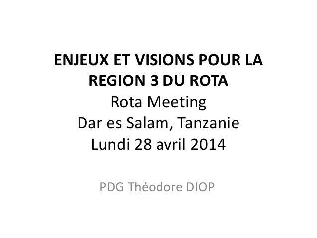 ENJEUX ET VISIONS POUR LA REGION 3 DU ROTA Rota Meeting Dar es Salam, Tanzanie Lundi 28 avril 2014 PDG Théodore DIOP