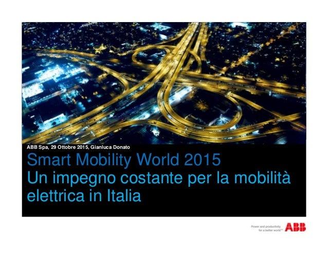 Smart Mobility World 2015 Un impegno costante per la mobilità elettrica in Italia ABB Spa, 29 Ottobre 2015, Gianluca Donato