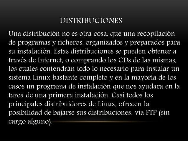 DISTRIBUCIONES Una distribución no es otra cosa, que una recopilación de programas y ficheros, organizados y preparados pa...