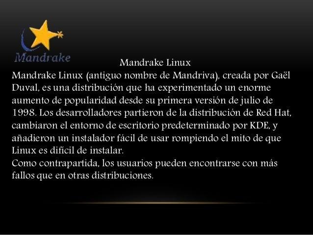 Mandrake Linux Mandrake Linux (antiguo nombre de Mandriva), creada por Gaël Duval, es una distribución que ha experimentad...