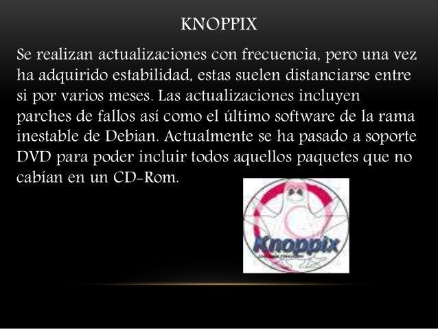 KNOPPIX Se realizan actualizaciones con frecuencia, pero una vez ha adquirido estabilidad, estas suelen distanciarse entre...
