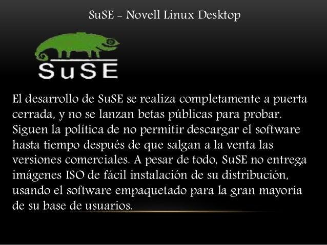 SuSE - Novell Linux Desktop El desarrollo de SuSE se realiza completamente a puerta cerrada, y no se lanzan betas públicas...