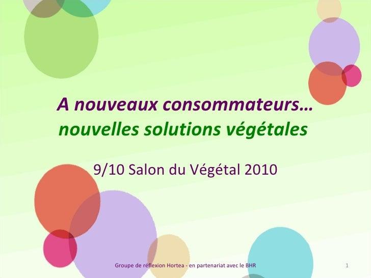 A nouveaux consommateurs…  nouvelles solutions végétales   9/10 Salon du Végétal 2010 Groupe de réflexion Hortea - en part...
