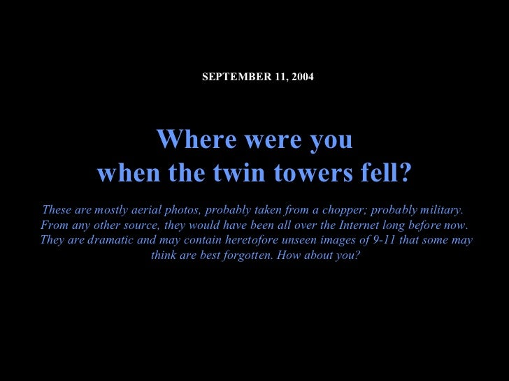 SEPTEMBER 11, 2004              Where were you          when the twin towers fell?These are mostly aerial photos, probably...