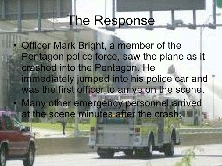 The Response <ul><li>Officer Mark Bright, a member of the Pentagon police force, saw the plane as it crashed into the Pent...