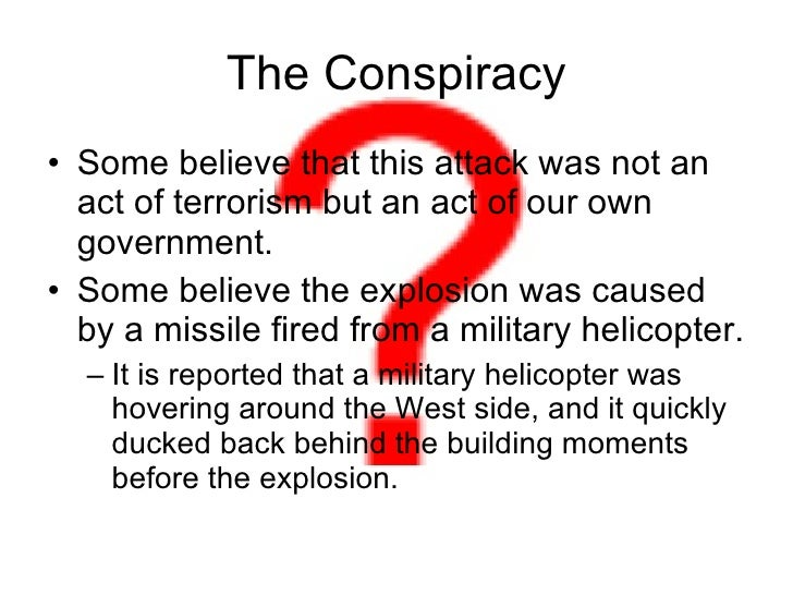 The Conspiracy <ul><li>Some believe that this attack was not an act of terrorism but an act of our own government. </li></...