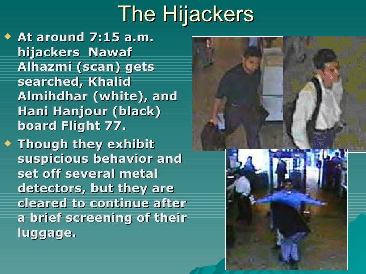 The Hijackers <ul><li>At around 7:15 a.m. hijackers  Nawaf Alhazmi (scan) gets searched, Khalid Almihdhar (white), and Han...