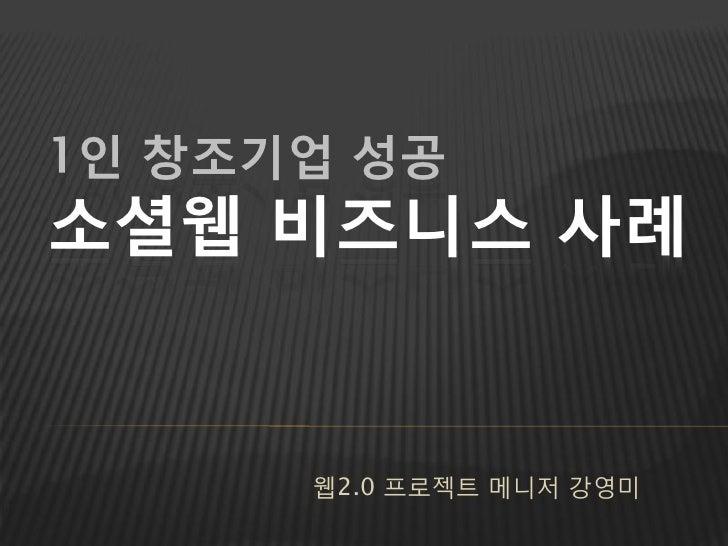 1인 창조기업 성공 소셜웹 비즈니스 사례         웹2.0 프로젝트 메니저 강영미