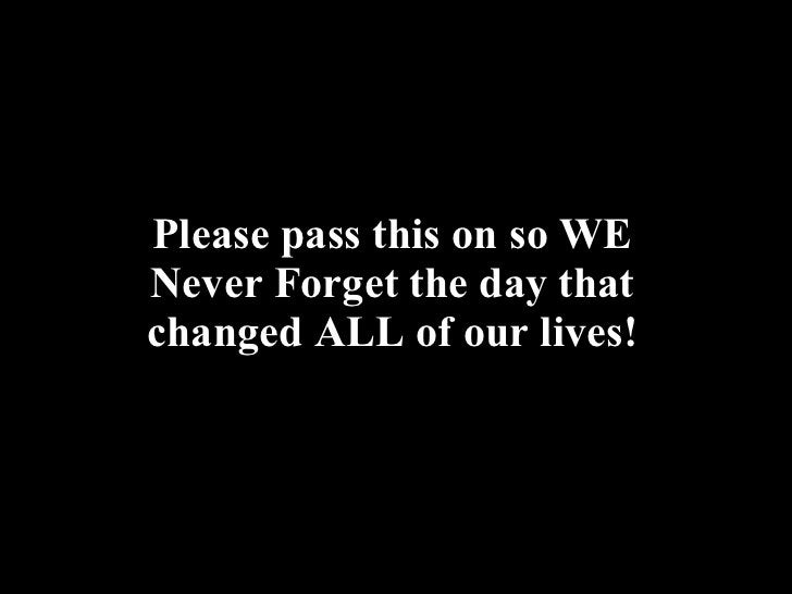 Please pass this on so WE Never Forget the day that changed ALL of our lives!