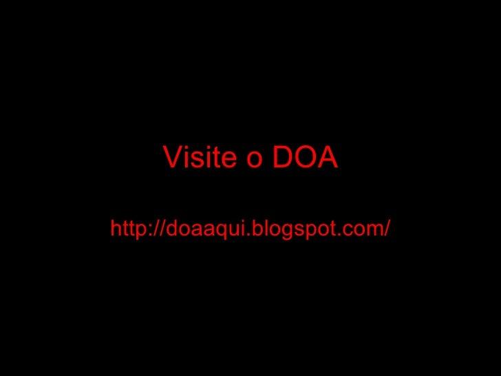 Visite o DOA http://doaaqui.blogspot.com/