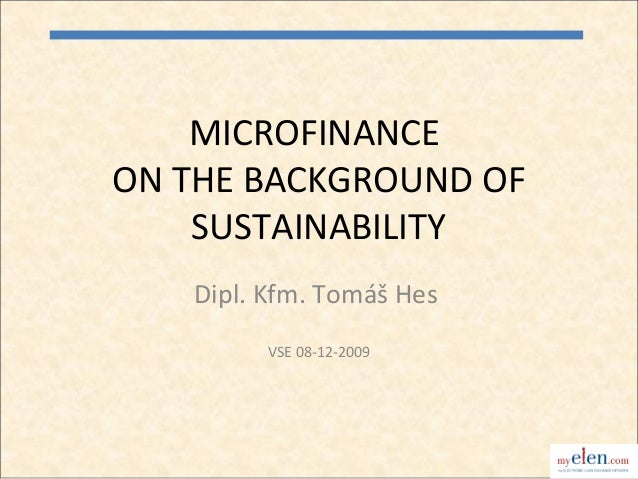 MICROFINANCEON THE BACKGROUND OF    SUSTAINABILITY   Dipl. Kfm. Tomáš Hes         VSE 08-12-2009                          1