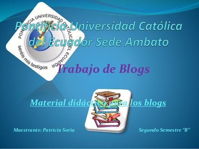 """Trabajo de Blogs Material didáctico para los blogs Maestrante: Patricia Soria Segundo Semestre """"B"""""""