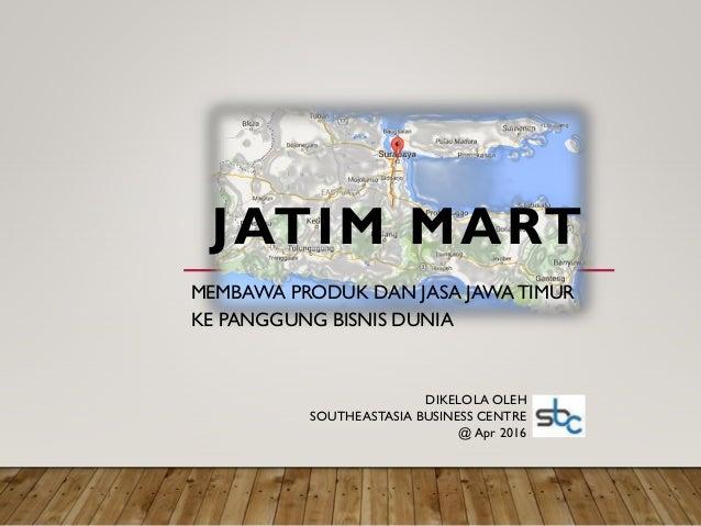 JATIM MART MEMBAWA PRODUK DAN JASA JAWATIMUR KE PANGGUNG BISNIS DUNIA DIKELOLA OLEH SOUTHEASTASIA BUSINESS CENTRE @ Apr 20...