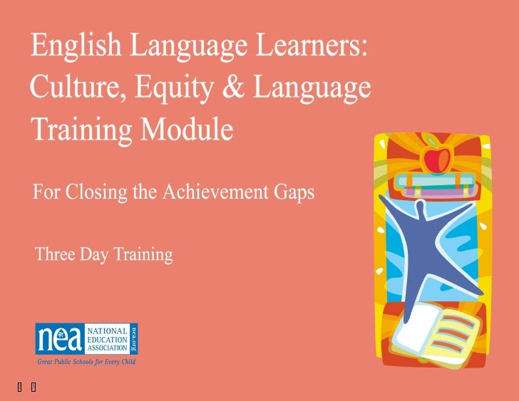 ELLs: Culture, Equity and Language Training Module   12   3            for Closing the Achievement Gaps