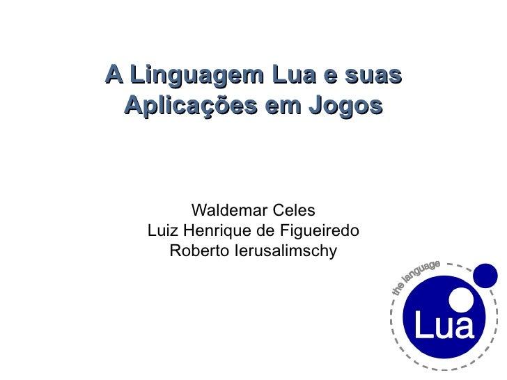 A Linguagem Lua e suas Aplicações em Jogos Waldemar Celes Luiz Henrique de Figueiredo Roberto Ierusalimschy
