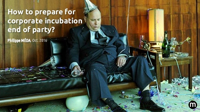 How to prepare for corporate incubation end of party? Philippe MÉDA, Oct. 2016
