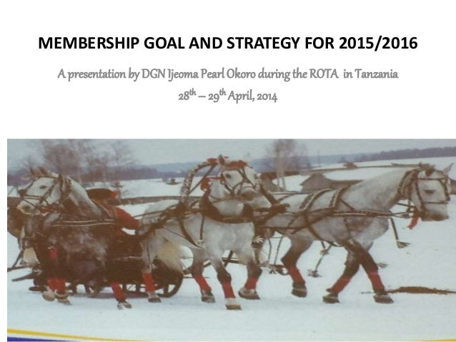 MEMBERSHIP GOAL AND STRATEGY FOR 2015/2016 A presentation by DGNIjeomaPearl Okoroduring the ROTA in Tanzania 28th – 29th A...