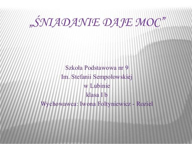 """""""ŚNIADANIE DAJE MOC""""  Szkoła Podstawowa nr 9  Im. Stefanii Sempołowskiej  w Lubinie  klasa I b  Wychowawca: Iwona Foltynie..."""