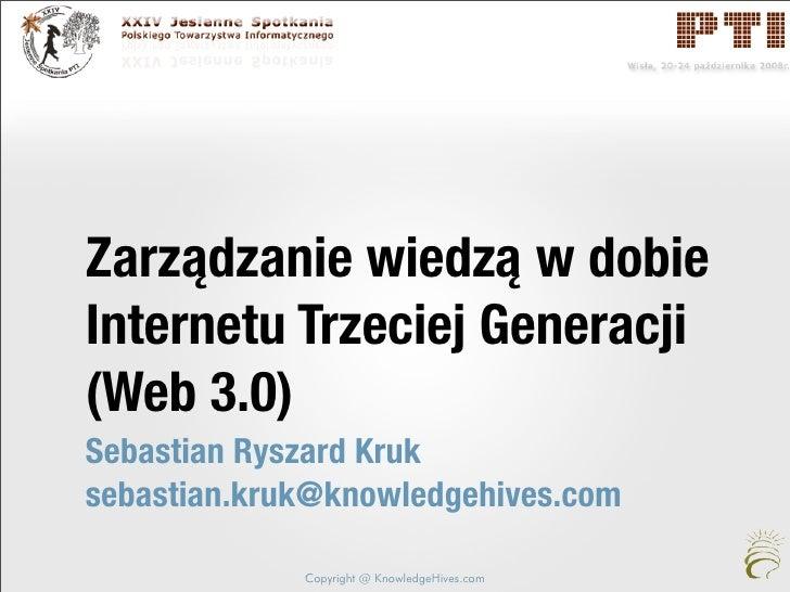 Zarządzanie wiedzą w dobie Internetu Trzeciej Generacji (Web 3.0) Sebastian Ryszard Kruk sebastian.kruk@knowledgehives.com...