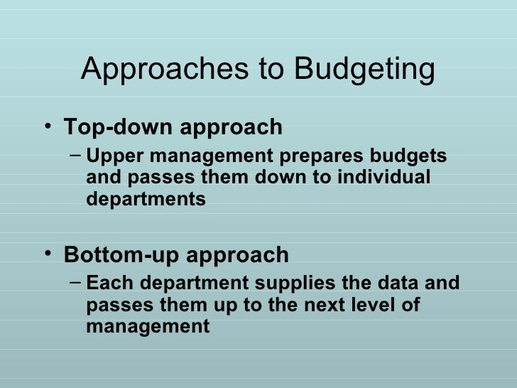 Approaches to Budgeting <ul><li>Top-down approach </li></ul><ul><ul><li>Upper management prepares budgets and passes them ...