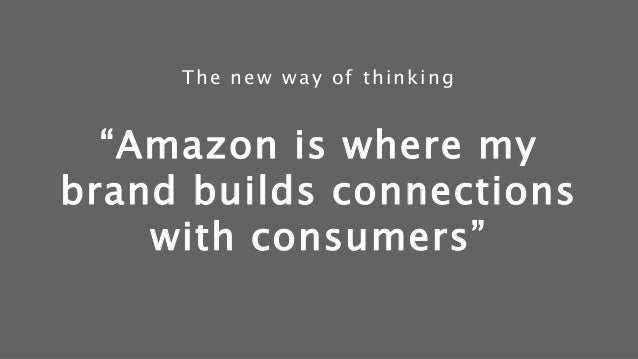 """""""Amazon is where my brand builds connections with consumers"""" The new way of thinking"""