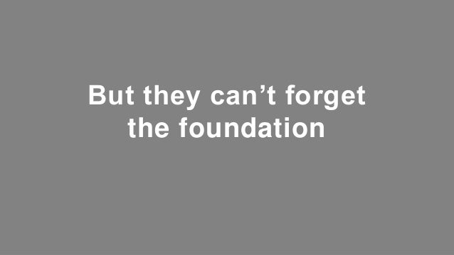 But they can't forget the foundation