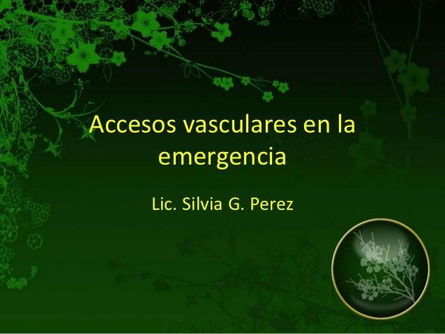 Accesos vasculares en la     emergencia     Lic. Silvia G. Perez