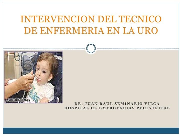 INTERVENCION DEL TECNICO DE ENFERMERIA EN LA URO          DR. JUAN RAUL SEMINARIO VILCA       HOSPITAL DE EMERGENCIAS PEDI...