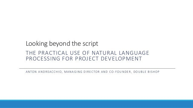 Looking beyond the script THE PRACTICAL USE OF NATURAL LANGUAGE PROCESSING FOR PROJECT DEVELOPMENT ANTON ANDREACCHIO, MANA...