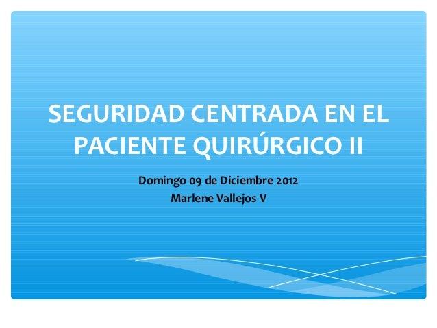SEGURIDAD CENTRADA EN EL  PACIENTE QUIRÚRGICO II      Domingo 09 de Diciembre 2012           Marlene Vallejos V