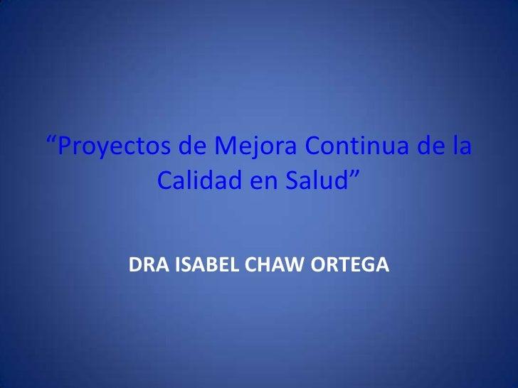 """""""Proyectos de Mejora Continua de la         Calidad en Salud""""      DRA ISABEL CHAW ORTEGA"""