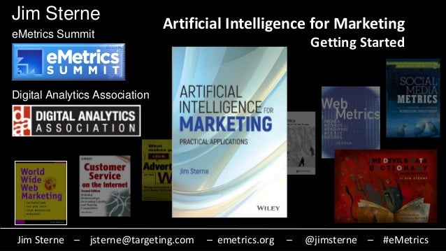 Jim Sterne eMetrics Summit Digital Analytics Association Artificial Intelligence for Marketing Getting Started Jim Sterne ...