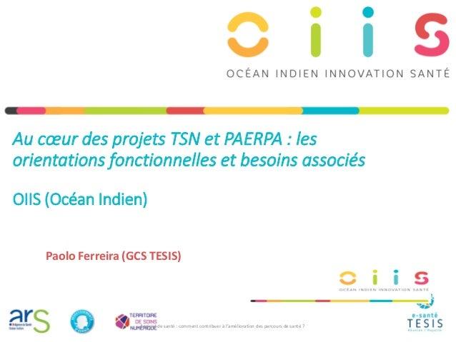 Au cœur des projets TSN et PAERPA : les orientations fonctionnelles et besoins associés OIIS (Océan Indien) Paolo Ferreira...