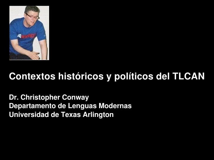 Contextos históricos y políticos del TLCAN Dr. Christopher Conway Departamento de Lenguas Modernas Universidad de Texas Ar...